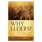 Why Elders? A Biblical Practical Guide for Church Members by Benjamin L. Merkle